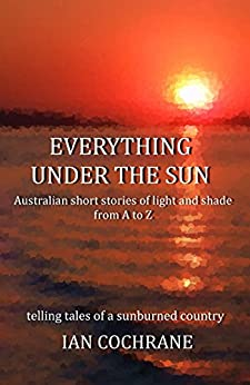 Everything under the Sun: Australian short stories of light and shade from A to Z by [Ian Cochrane]