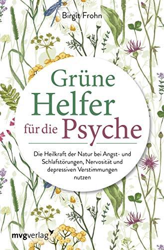 Grüne Helfer für die Psyche: Die Heilkraft der Natur bei Angst- und Schlafstörungen, Nervosität und depressiven Verstimmungen nutzen
