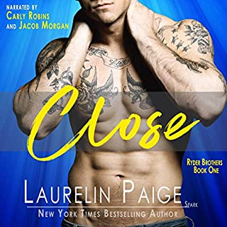 Close      Ryder Brothers, Book 1              By:                                                                                                                                 Laurelin Paige                               Narrated by:                                                                                                                                 Carly Robins,                                                                                        Jacob Morgan                      Length: 6 hrs and 38 mins     11 ratings     Overall 4.3