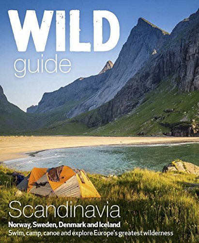 Wild Guide Scandinavia - Norway, Sweden, Iceland and Denmark: Swim, Camp, Canoe and Explore Europe's Greatest Wilderness