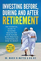Investing Before, During, and After Retirement: The Essential Guide to Building Wealth for Your Future With Practical Strategies on How to Invest
