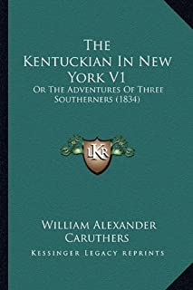 The Kentuckian in New York V1 the Kentuckian in New York V1: Or the Adventures of Three Southerners (1834) or the Adventur...