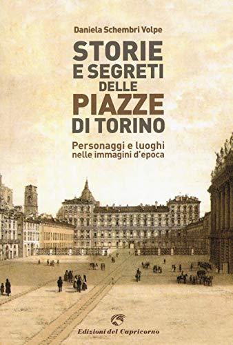 Storie e segreti delle piazze di Torino. Personaggi e luoghi nelle immagini d'epoca