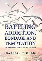 Battling Addiction, Bondage and Temptation: The War Between the Flesh and the Spirit