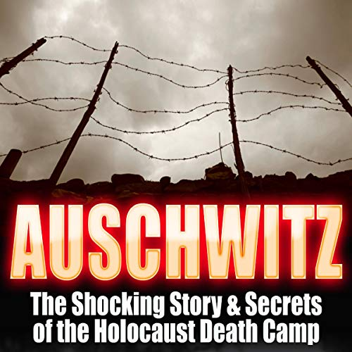 Auschwitz: The Shocking Story & Secrets of the Holocaust Death Camp cover art