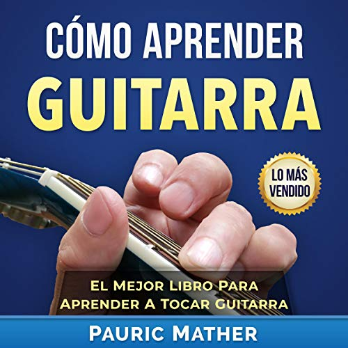 Cómo Aprender Guitarra: El Mejor Libro Para Aprender A Tocar Guitarra [How to Learn Guitar: The Best Book to Learn to Play Guitar Series] audiobook cover art