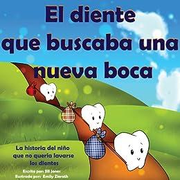 Libro infantil :El diente que buscaba una nueva boca: La historia del niño que no quería lavarse los dientes (Cuentos para ninos) eBook: Jones, Jill, Emily Zieroth, MarÃa Julieta Pallero: Amazon.es: Tienda
