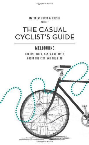 Casual Cyclist's Guide To Melbourne: Routes, Rides, Rants And Raves About The City And The Bike
