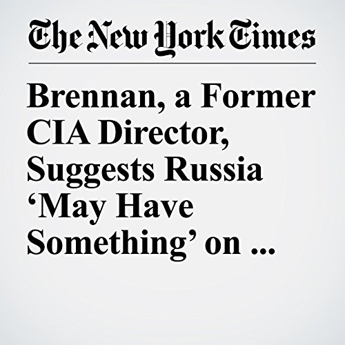 Brennan, a Former CIA Director, Suggests Russia 'May Have Something' on Trump copertina