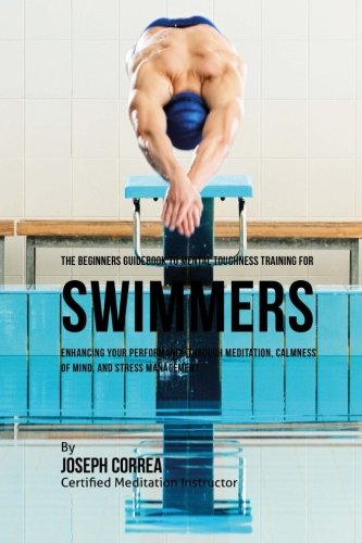 The Beginners Guidebook To Mental Toughness For Swimmers: Enhancing Your Performance Through Meditation, Calmness Of Mind, And Stress Management
