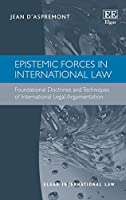 Epistemic Forces in International Law: Foundational Doctrines and Techniques of International Legal Argumentation (Elgar International Law)