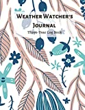 Weather Watcher's Three Year Log Book: A Daily Meteorological Tracking Journal Notebook to Keep Records of Weather Condition for 3 Years For Adults & Teens with Custom Interior