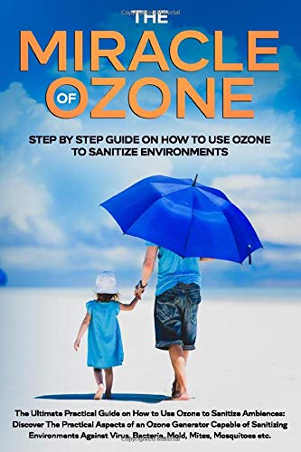 The Miracle Of Ozone: Step by Step Guide on How to Use Ozone to Sanitize Environments.: Discover The Practical Aspects of Ozone Against Virus, Bacteria, Mold, Mites, Mosquitoes etc.