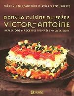Dans la cuisine du frère Victor-Antoine - Réflexions et recettes inspirées par les saisons de Victor-Antoine d' Avila-Latourrette