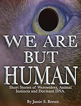 We Are But Human: Horror Stories of Werewolves, Animal Instincts and Dormant DNA (Volume Book 1)