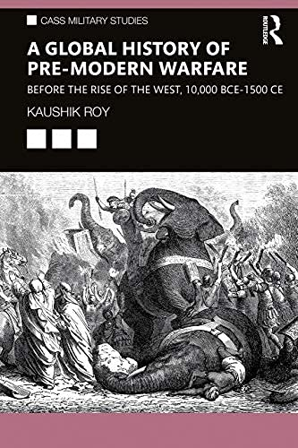 A Global History of Pre-Modern Warfare: Before the Rise of the West, 10,000 BCE–1500 CE (Cass Military Studies) (English Edition)