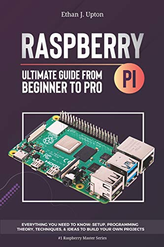 Raspberry Pi 4 Ultimate Guide: From Beginner to Pro: Everything You Need to Know: Setup, Programming Theory, Techniques, and Awesome Ideas to Build Your Own Projects (Raspberry Master Series)