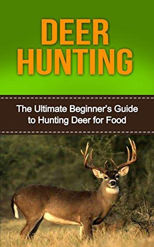 Deer Hunting: Deer Hunting for Beginners: Mastering Deer Hunting Like a Pro! (bow hunting, deer hunting for beginners, deer hunting tips, deer, how to ... deer tracking, hunting, hunting equipment)