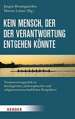 Kein Mensch, der der Verantwortung entgehen könnte: Verantwortungsethik in theologischer, philosophischer und religionswissenschaftlicher Perspektive