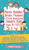 Math Riddles, Brain Teasers and Trick Questions for Smart Kids Ages 8-10: 300 Difficult and Logic Riddles, Tricky Brain Teasers, and Fun Trick Questions for Expanding Your Child's Mind