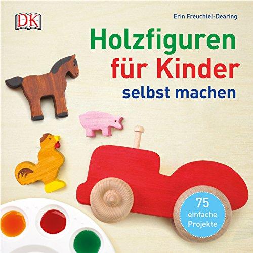 Holzfiguren für Kinder selbst machen: 75 einfache Projekte