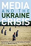 Media and the Ukraine Crisis: Hybrid Media Practices and Narratives of Conflict (Global Crises and the Media)