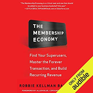 The Membership Economy     Find Your Super Users, Master the Forever Transaction, and Build Recurring Revenue              By:                                                                                                                                 Robbie Kellman Baxter                               Narrated by:                                                                                                                                 Tom Pile                      Length: 8 hrs and 12 mins     179 ratings     Overall 4.3