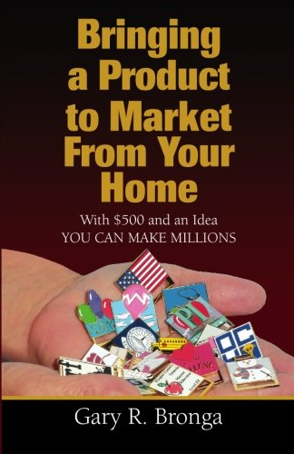 Book: Bringing a Product to Market from Your Home - With $500 and an Idea YOU CAN MAKE MILLIONS by Gary R Bronga