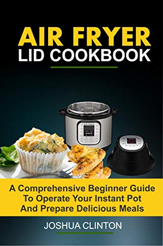AIR FRYER LID COOKBOOK: A Comprehensive Guide To Operate Your Instant Pot And Prepare And Prepare Delicious Meals