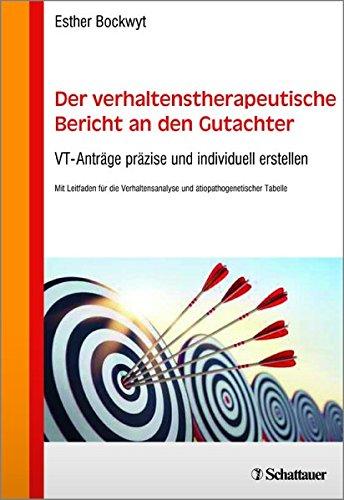 Der verhaltenstherapeutische Bericht an den Gutachter: VT-Anträge präzise und individuell erstellen - Mit Leitfaden für die Verhaltensanalyse und ätiopathogenetischer Tabelle