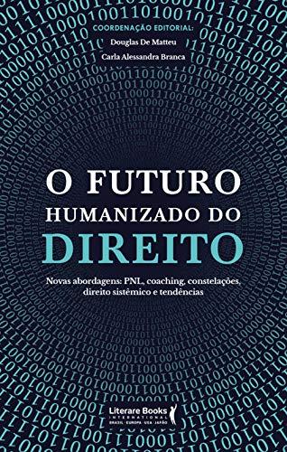 O futuro humanizado do direito: novas abordagens: PNL, coaching, constelações, direito sistêmico e tendências