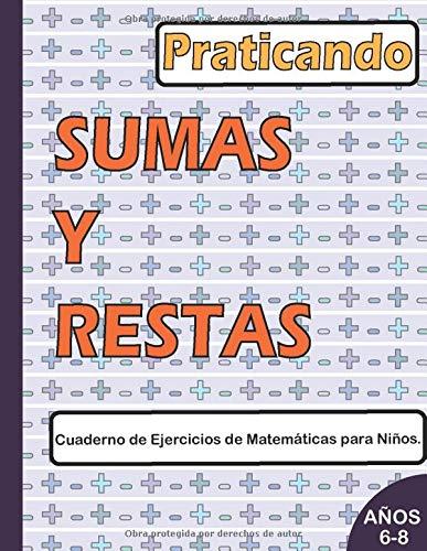 Practicando SUMAS Y RESTAS Cuaderno de Ejercicios de Matemáticas para Niños de 6 a 8 años: Un Libro para niños que ayuda a la fluidez en operaciones matemáticas básicas como son la suma y resta.