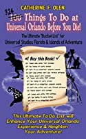 One Hundred Things to do at Universal Orlando Before you Die: The Ultimate Bucket List for Universal Studios Florida and Islands of Adventure