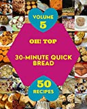 Oh! Top 50 30-Minute Quick Bread Recipes Volume 5: Happiness is When You Have a 30-Minute Quick Bread Cookbook! (English Edition)