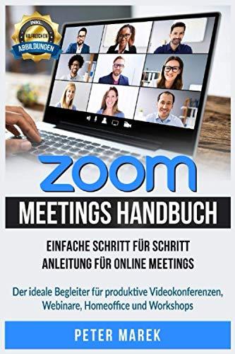 Zoom Meetings Handbuch: Einfache Schritt für Schritt Anleitung für Online Meetings. Der ideale Begleiter für produktive Videokonferenzen, Webinare, Homeoffice und Workshops. inkl. Abbildungen