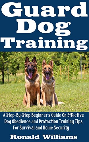 Guard Dog Training: A Step-By-Step Beginner's Guide On Effective Dog Obedience And Protection Training Tips For Survival And Home Security