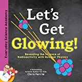 Let's Get Glowing!: Revealing the Science of Radioactivity With Nuclear Physics (Everyday Science Academy)