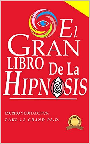 El Gran Libro de la Hipnosis - Sugestiones Avanzadas E Infalibles Aplicables A Todas Tus Conversacio