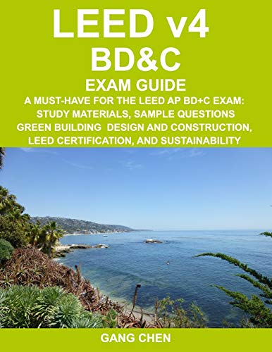 LEED v4 BD&C EXAM GUIDE: A Must-Have for the LEED AP BD+C Exam: Study Materials, Sample Questions, Green Building Design