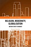 Religion, Modernity, Globalisation: Nation-State to Market (Routledge Studies in Religion)