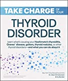 Take Charge of Your Thyroid Disorder: Learn what's causing your Hashimoto's Thyroiditis, Grave's Disease, goiters, thyroid nodules, or other thyroid disorders—and what you can do about it