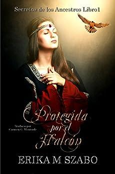 Protegida por el Halcón: Secretos de los Ancestros, parte 1 (Spanish Edition) by [Erika M Szabo, Carmen G. Monterde]