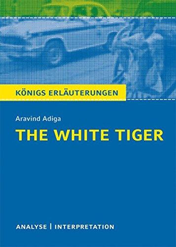 The White Tiger von Aravind Adiga.: Textanalyse und Interpretation mit ausführlicher Inhaltsangabe und Abituraufgaben mit Lösungen (Königs Erläuterungen und Materialien, Band 486)