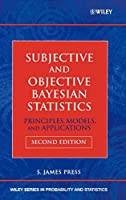 Subjective and Objective Bayesian Statistics: Principles, Models, and Applications (Wiley Series in Probability and Statistics)