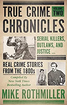 [Mike Rothmiller]のTRUE CRIME CHRONICLES Volume Two: Serial Killers, Outlaws, And Justice ... Real Crime Stories From The 1800s (English Edition)
