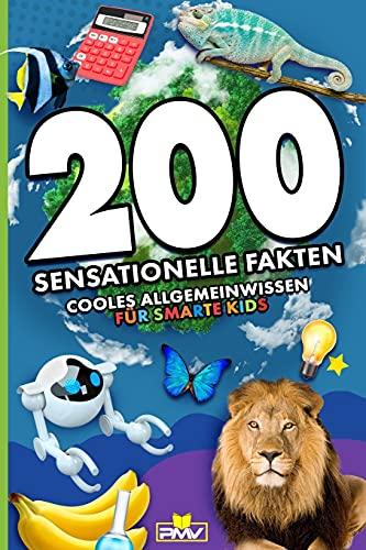 200 sensationelle Fakten: cooles Allgemeinwissen für smarte Kids (200 coole und sensationelle Fakten Kinder, Band 2)