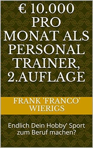 € 10.000 pro Monat als Personal Trainer, 2.Auflage: Endlich Dein Hobby' Sport zum Beruf machen?