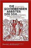 Die schreibenden Arbeiter der DDR: Zur Geschichte, Ästhetik und Kulturpraxis einer »Literatur von unten«