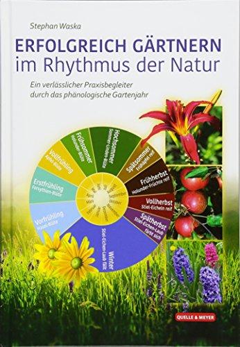 ERFOLGREICH GÄRTNERN im Rhythmus der Natur: Ein verlässlicher Praxisbegleiter durch das phänologische Gartenjahr