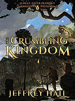 The Crumbling Kingdom: (Book 1 of the Jungle-Diver Duology) by [Jeffrey Hall]